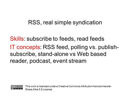 RSS, real simple syndication Skills: subscribe to feeds, read feeds IT concepts: RSS feed, polling vs. publish- subscribe, stand-alone vs Web based reader,