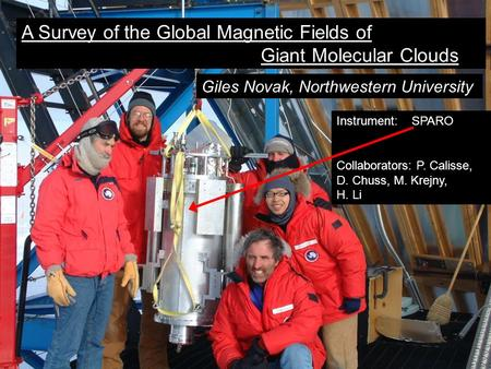 A Survey of the Global Magnetic Fields of Giant Molecular Clouds Giles Novak, Northwestern University Instrument: SPARO Collaborators: P. Calisse, D. Chuss,