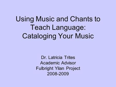 Using Music and Chants to Teach Language: Cataloging Your Music Dr. Latricia Trites Academic Advisor Fulbright Yilan Project 2008-2009.