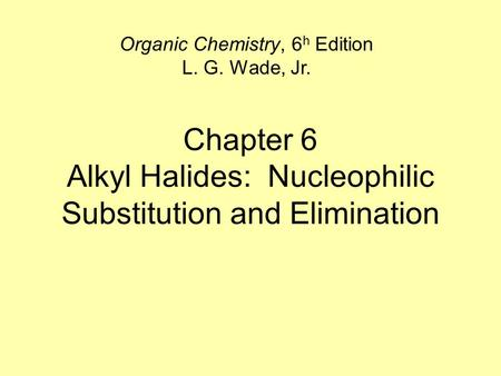 Chapter 6 Alkyl Halides: Nucleophilic Substitution and Elimination Organic Chemistry, 6 h Edition L. G. Wade, Jr.