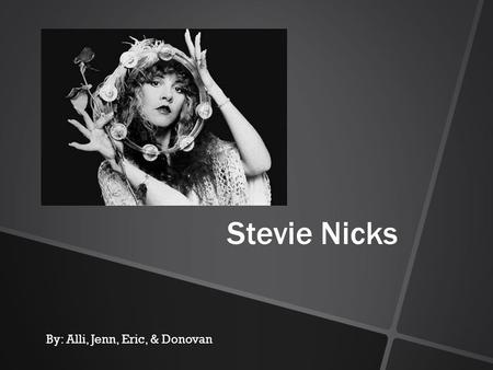 Stevie Nicks By: Alli, Jenn, Eric, & Donovan Stevie Nicks The Early Years Born Stephanie Lynn Nicks May 26, 1948, in Phoenix, Arizona. Her father's job.