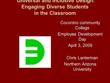 Universal and Inclusive Design: Engaging Diverse Students in the Classroom Coconino community College Employee Development Day April 3, 2009 Chris Lanterman.