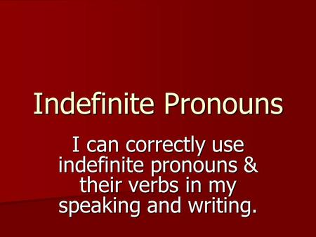 Indefinite Pronouns I can correctly use indefinite pronouns & their verbs in my speaking and writing.