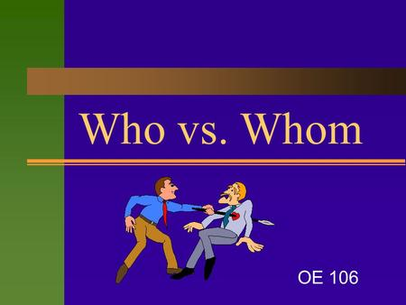Who vs. Whom OE 106. Who and Whom  These pronouns are both interrogative pronouns (used in asking questions) and relative pronouns (used to refer to.
