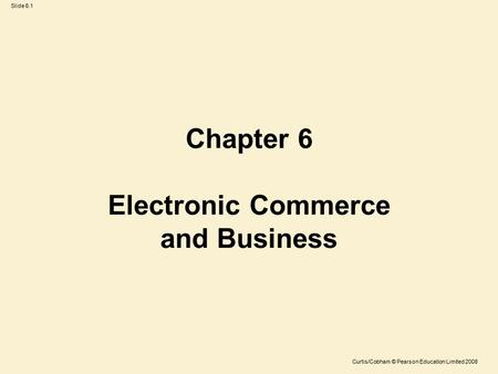 Slide 6.1 Curtis/Cobham © Pearson Education Limited 2008 Chapter 6 Electronic Commerce and Business.