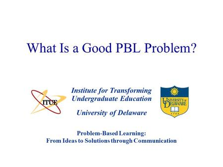 University of Delaware What Is a Good PBL Problem? Institute for Transforming Undergraduate Education Problem-Based Learning: From Ideas to Solutions through.