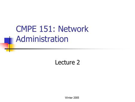 Winter 2005 CMPE 151: Network Administration Lecture 2.