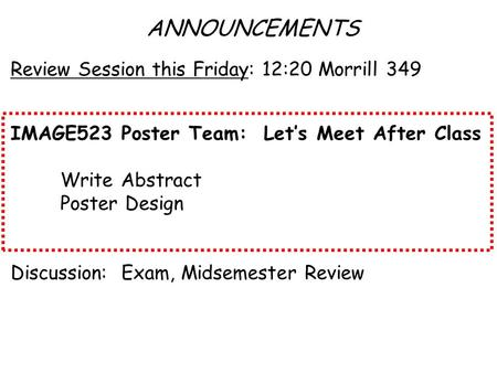 ANNOUNCEMENTS Review Session this Friday: 12:20 Morrill 349 IMAGE523 Poster Team: Let's Meet After Class Write Abstract Poster Design Discussion: Exam,