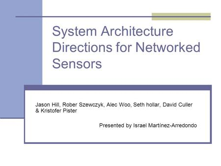 System Architecture Directions for Networked Sensors Jason Hill, Rober Szewczyk, Alec Woo, Seth hollar, David Culler & Kristofer Pister Presented by Israel.