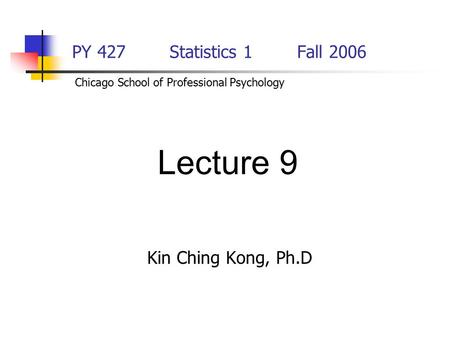 PY 427 Statistics 1Fall 2006 Kin Ching Kong, Ph.D Lecture 9 Chicago School of Professional Psychology.