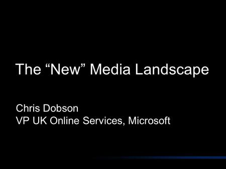 "The ""New"" Media Landscape Chris Dobson VP UK Online Services, Microsoft."