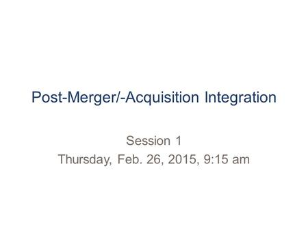 Post-<strong>Merger</strong>/-<strong>Acquisition</strong> Integration Session 1 Thursday, Feb. 26, 2015, 9:15 am.