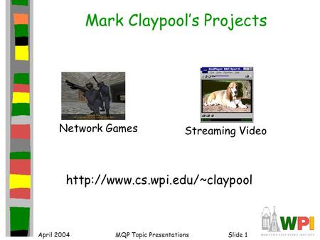 April 2004MQP Topic PresentationsSlide 1 Mark Claypool's Projects  Network Games Streaming Video.