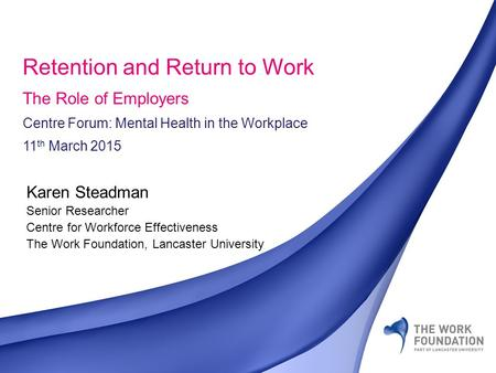 ©The Work Foundation Karen Steadman Senior Researcher Centre for Workforce Effectiveness The Work Foundation, Lancaster University Retention and Return.