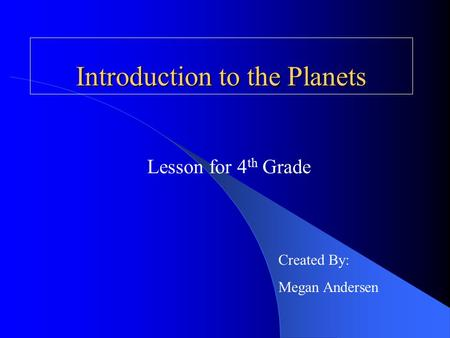 Introduction to the Planets Lesson for 4 th Grade Created By: Megan Andersen.