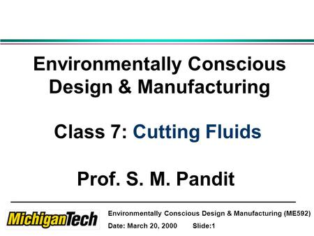 Environmentally Conscious Design & Manufacturing (ME592) Date: March 20, 2000 Slide:1 Environmentally Conscious Design & Manufacturing Class 7: Cutting.