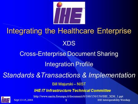 Sept 13-15, 2004IHE Interoperability Worshop 1 Integrating the Healthcare Enterprise XDS Cross-Enterprise Document Sharing Integration Profile Standards.