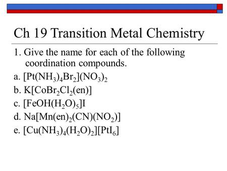 Ch 19 Transition Metal Chemistry 1. Give the name for each of the following coordination compounds. a. [Pt(NH 3 ) 4 Br 2 ](NO 3 ) 2 b. K[CoBr 2 Cl 2 (en)]