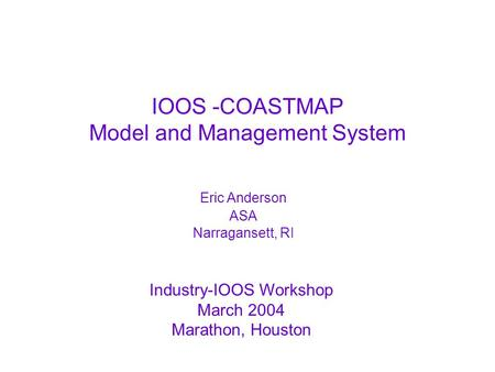 Industry-IOOS Workshop March 2004 Marathon, Houston IOOS -COASTMAP Model and Management System Eric Anderson ASA Narragansett, RI.