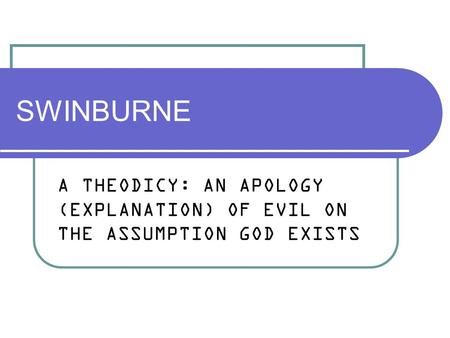 SWINBURNE A THEODICY: AN APOLOGY (EXPLANATION) OF EVIL ON THE ASSUMPTION GOD EXISTS.