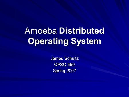 Amoeba Distributed Operating System James Schultz CPSC 550 Spring 2007.