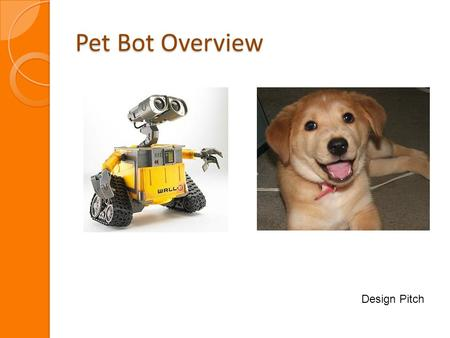 Pet Bot Overview Design Pitch. Pet Bot Overview Overview of Use Cases Laser / LED Pointer Speaker Sound Play Ball Treat Dispenser.