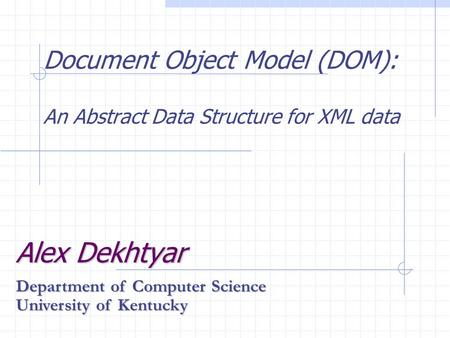 Document Object Model (DOM): An Abstract Data Structure for XML data Alex Dekhtyar Department of Computer Science University of Kentucky.