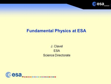 Fundamental Physics at ESA J. Clavel ESA Science Directorate.