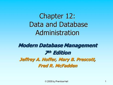 © 2005 by Prentice Hall 1 Chapter 12: Data and Database Administration Modern Database Management 7 th Edition Jeffrey A. Hoffer, Mary B. Prescott, Fred.
