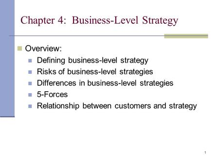 1 Chapter 4: Business-Level Strategy Overview: Defining business-level strategy Risks of business-level strategies Differences in business-level strategies.
