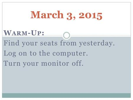 March 3, 2015 W ARM -U P : Find your seats from yesterday. Log on to the computer. Turn your monitor off.