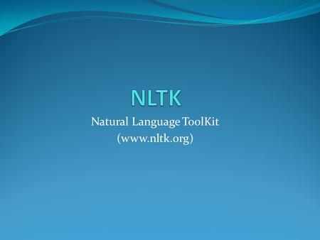Natural Language ToolKit (www.nltk.org). What is nltk? A tool which allows you to do NLP stuff such as Finding similar words in context, POS tagging etc.