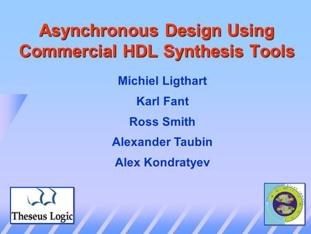 Asynchronous Design Using Commercial HDL Synthesis Tools Michiel Ligthart Karl Fant Ross Smith Alexander Taubin Alex Kondratyev.