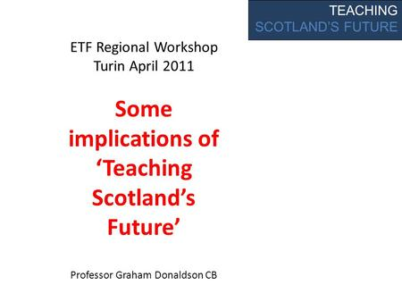 TEACHING SCOTLAND'S FUTURE ETF Regional Workshop Turin April 2011 Some implications of 'Teaching Scotland's Future' Professor Graham Donaldson CB.