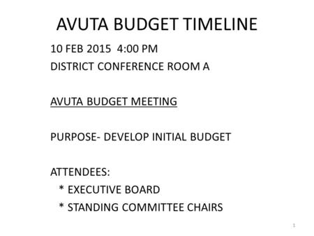 AVUTA BUDGET TIMELINE 10 FEB 2015 4:00 PM DISTRICT CONFERENCE ROOM A AVUTA BUDGET MEETING PURPOSE- DEVELOP INITIAL BUDGET ATTENDEES: * EXECUTIVE BOARD.