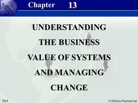 13.1 © 2004 by Prentice Hall Management Information Systems 8/e Chapter 13 Understanding the Business Value of Systems and Managing Change 13 UNDERSTANDING.