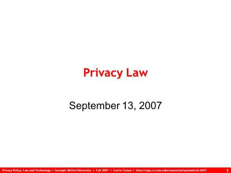 Privacy Policy, Law and Technology Carnegie Mellon University Fall 2007 Lorrie Cranor  1 Privacy Law.