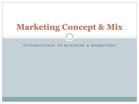 INTRODUCTION TO BUSINESS & MARKETING Marketing Concept & Mix.