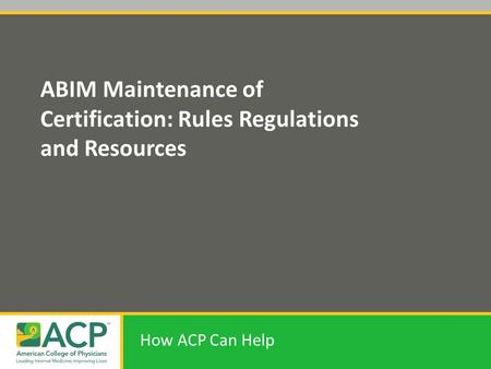 ABIM Maintenance of Certification: Rules Regulations and Resources How ACP Can Help.