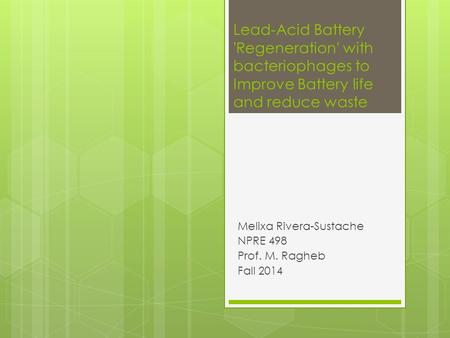 Lead-Acid Battery 'Regeneration' with bacteriophages to Improve Battery life and reduce waste Melixa Rivera-Sustache NPRE 498 Prof. M. Ragheb Fall 2014.