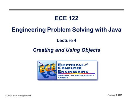 ECE122 L4: Creating Objects February 8, 2007 ECE 122 Engineering Problem Solving with Java Lecture 4 Creating and Using Objects.