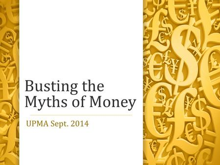 Busting the Myths of Money UPMA Sept. 2014. We don't have a minimum wage problem. We have a money problem!