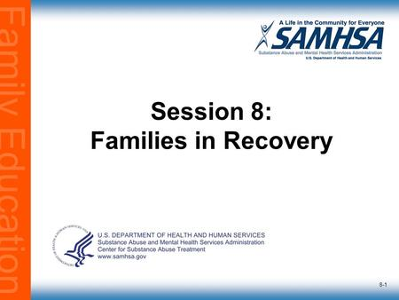 Family Education 8-1 Session 8: Families in Recovery.