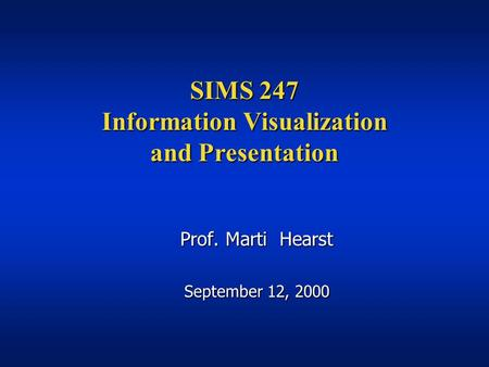 SIMS 247 Information Visualization and Presentation Prof. Marti Hearst September 12, 2000.