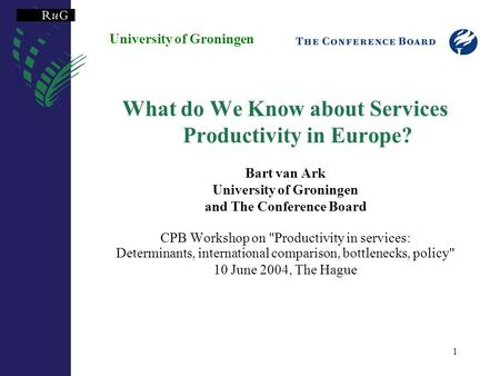 1 University of Groningen What do We Know about Services Productivity in Europe? Bart van Ark University of Groningen and The Conference Board CPB Workshop.