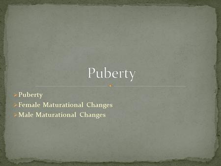 Puberty  Female Maturational Changes  Male Maturational Changes.