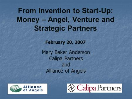 From Invention to Start-Up: Money – Angel, Venture and Strategic Partners February 20, 2007 Mary Baker Anderson Calipa Partners and Alliance of Angels.