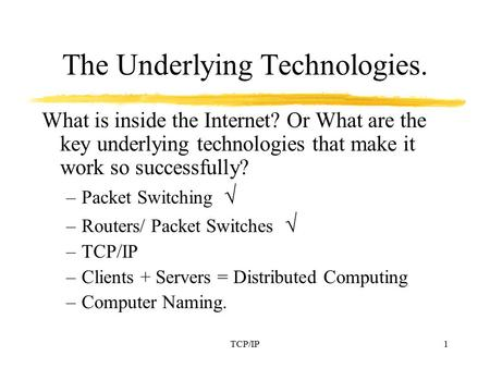 <strong>TCP</strong>/IP1 The Underlying Technologies. What is inside the Internet? Or What are the key underlying technologies that make it work so successfully? –Packet.