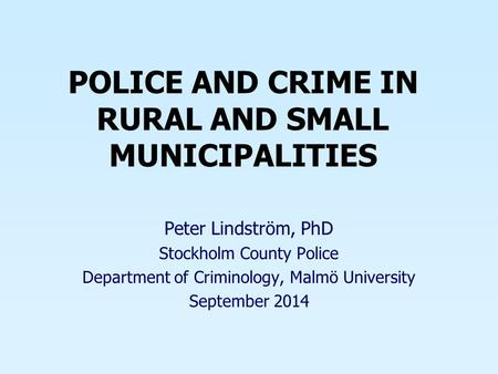 POLICE AND CRIME IN RURAL AND SMALL MUNICIPALITIES Peter Lindström, PhD Stockholm County Police Department of Criminology, Malmö University September 2014.