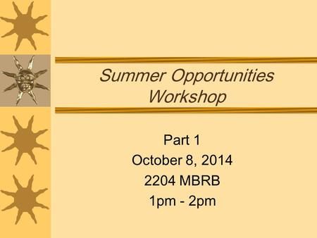 Summer Opportunities Workshop Part 1 October 8, 2014 2204 MBRB 1pm - 2pm.